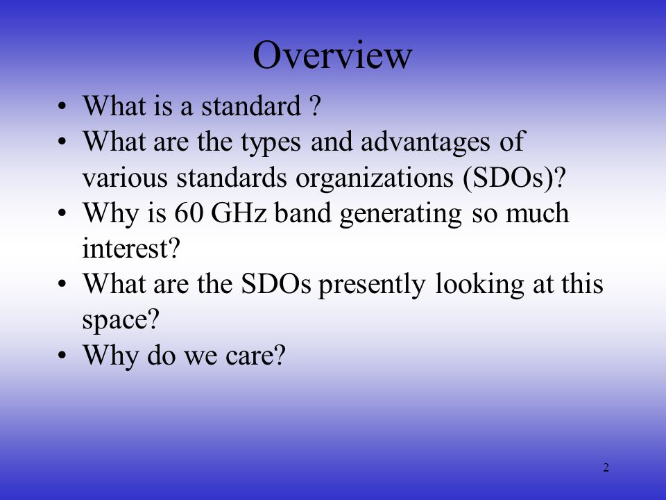 2 Overview What is a standard ? What are the types and advantages of various standards organizations (SDOs)? Why is 60 GHz band generating so much int