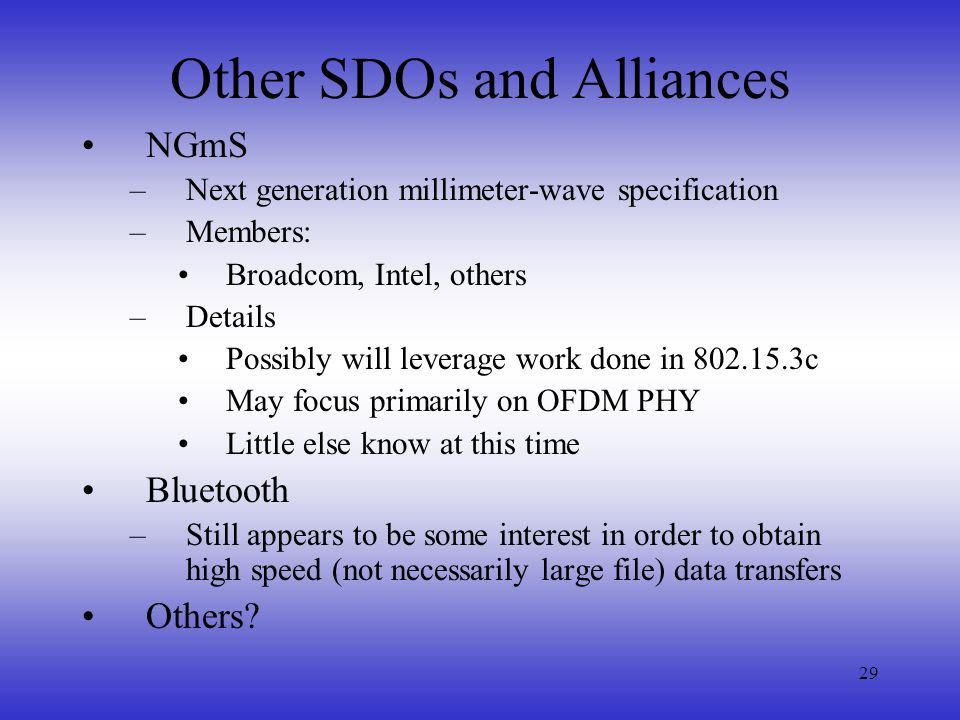 29 Other SDOs and Alliances NGmS –Next generation millimeter-wave specification –Members: Broadcom, Intel, others –Details Possibly will leverage work