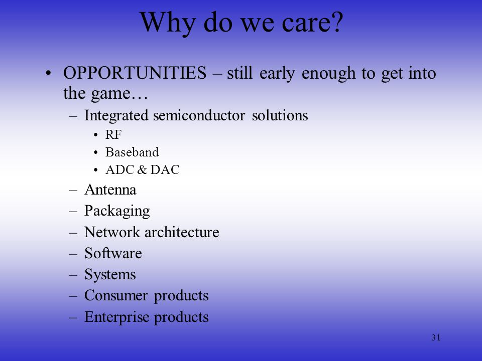 31 Why do we care? OPPORTUNITIES – still early enough to get into the game… –Integrated semiconductor solutions RF Baseband ADC & DAC –Antenna –Packag