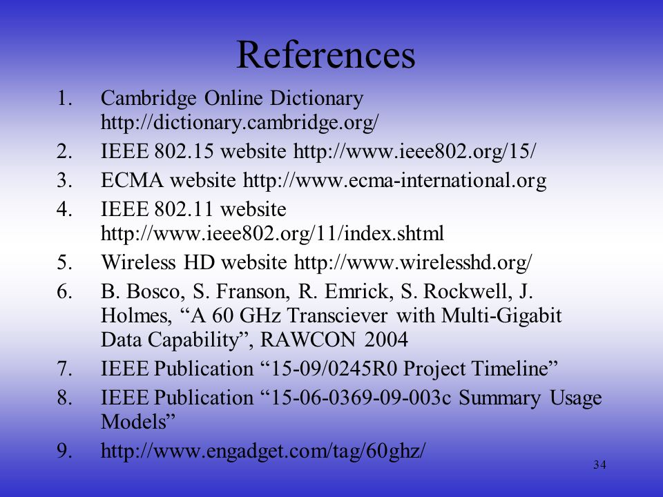 34 References 1.Cambridge Online Dictionary http://dictionary.cambridge.org/ 2.IEEE 802.15 website http://www.ieee802.org/15/ 3.ECMA website http://www.ecma-international.org 4.IEEE 802.11 website http://www.ieee802.org/11/index.shtml 5.Wireless HD website http://www.wirelesshd.org/ 6.B.