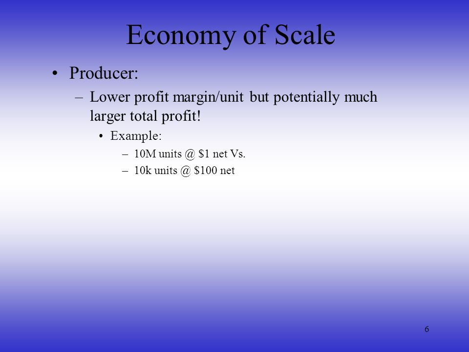 6 Economy of Scale Producer: –Lower profit margin/unit but potentially much larger total profit! Example: –10M units @ $1 net Vs. –10k units @ $100 ne