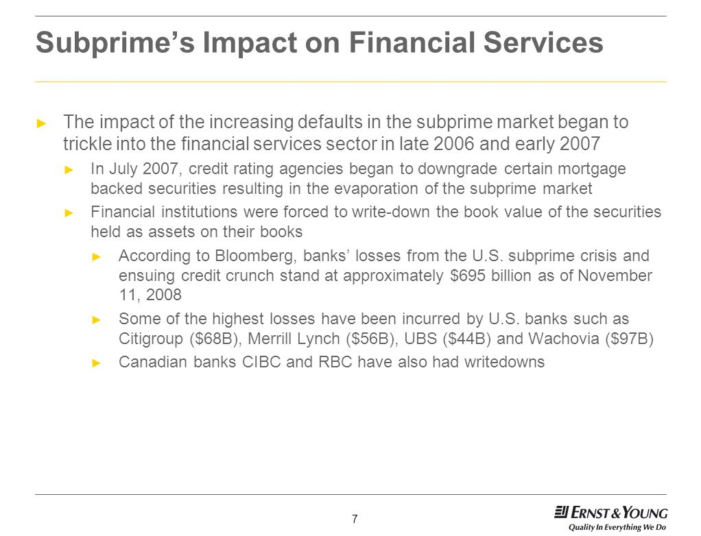 7 Subprimes Impact on Financial Services The impact of the increasing defaults in the subprime market began to trickle into the financial services sector in late 2006 and early 2007 In July 2007, credit rating agencies began to downgrade certain mortgage backed securities resulting in the evaporation of the subprime market Financial institutions were forced to write-down the book value of the securities held as assets on their books According to Bloomberg, banks losses from the U.S.