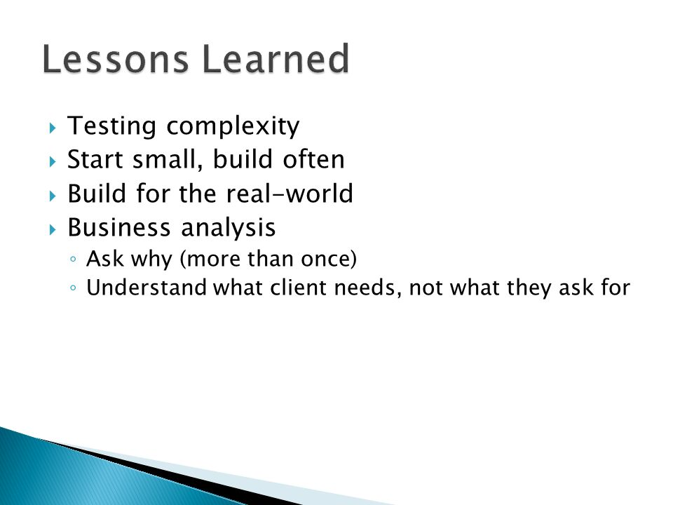 Testing complexity Start small, build often Build for the real-world Business analysis Ask why (more than once) Understand what client needs, not what they ask for