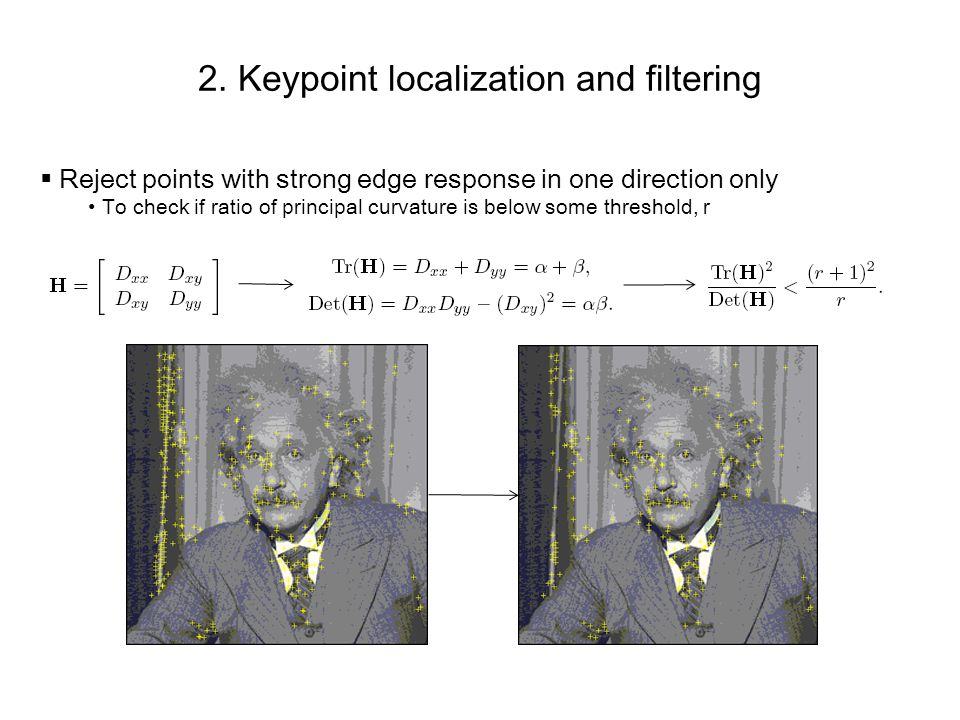 2. Keypoint localization and filtering Reject points with strong edge response in one direction only To check if ratio of principal curvature is below