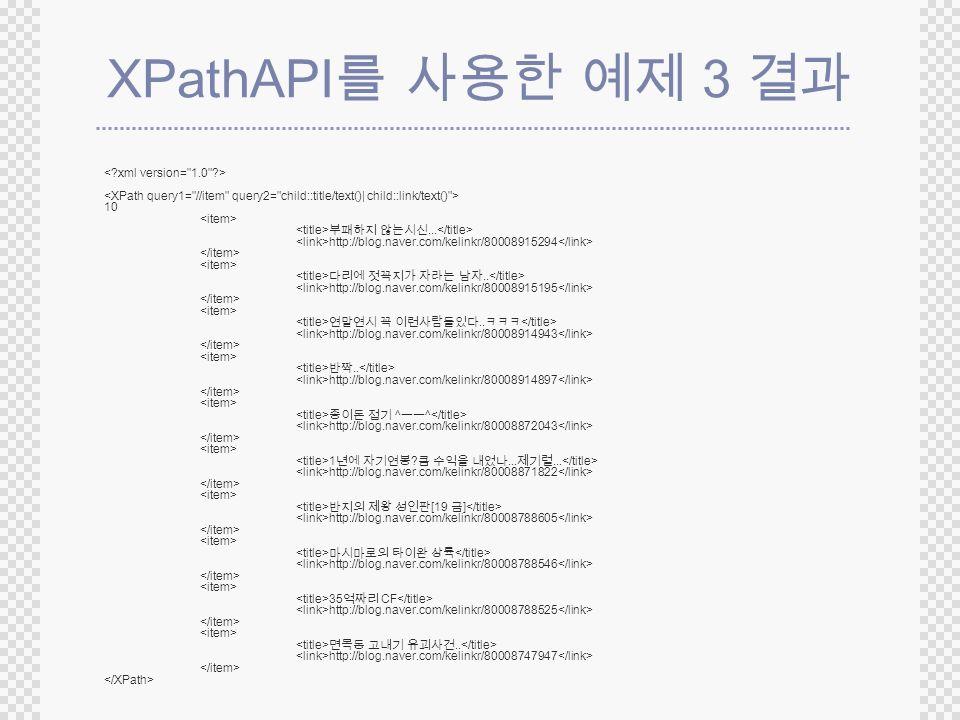 XPathAPI 3 10... http://blog.naver.com/kelinkr/80008915294.. http://blog.naver.com/kelinkr/80008915195.. http://blog.naver.com/kelinkr/80008914943.. h