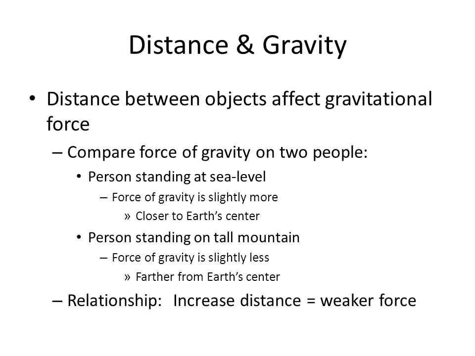 Distance & Gravity Gravitational pull is affected by: – Distance between objects Spacecraft problem – Strong gravitational force when rocket is close to Earth – Need incredible force to escape gravitational pull – Gravitational pull weakens as spacecraft moves farther