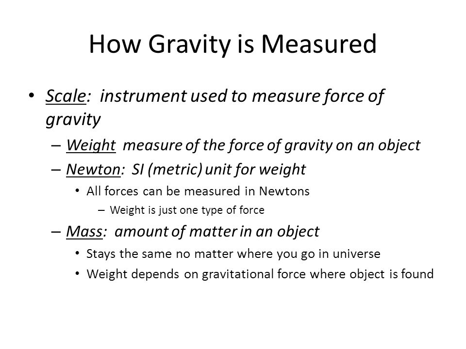 Summary Forces act on objects and often change motion Gravitational attraction pulls all objects toward each other Gravitation strength depends on: – Masses of objects As masses increase, gravitational attraction increases – Distance between objects As distance increases, gravitational attraction decreases Forces are measured in Newtons – Including force of gravity