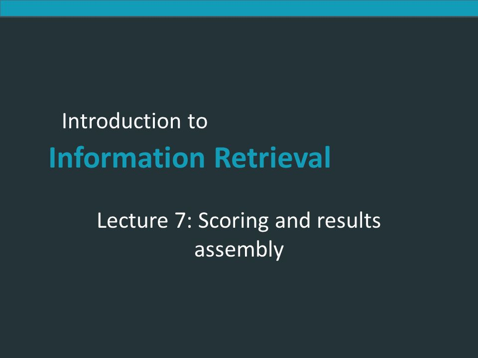 Introduction to Information Retrieval Introduction to Information Retrieval Lecture 7: Scoring and results assembly