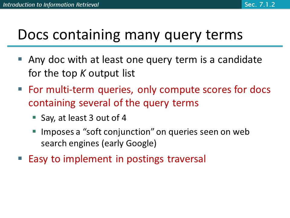Introduction to Information Retrieval Docs containing many query terms Any doc with at least one query term is a candidate for the top K output list For multi-term queries, only compute scores for docs containing several of the query terms Say, at least 3 out of 4 Imposes a soft conjunction on queries seen on web search engines (early Google) Easy to implement in postings traversal Sec.