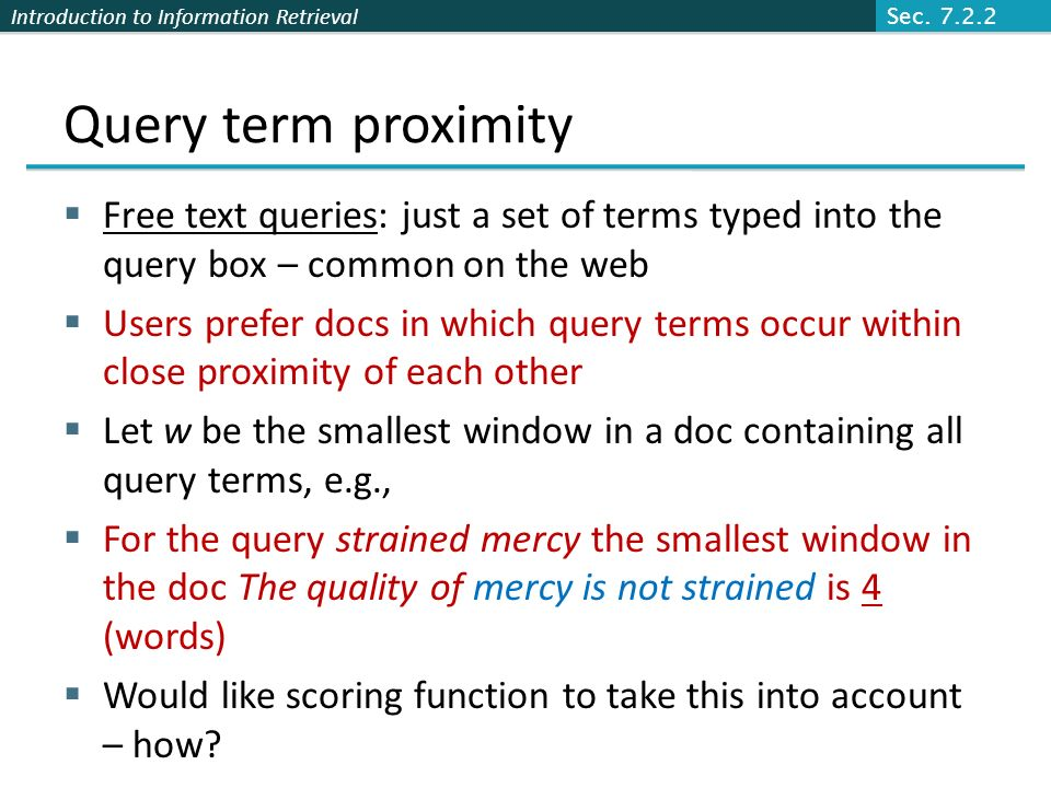 Introduction to Information Retrieval Query term proximity Free text queries: just a set of terms typed into the query box – common on the web Users prefer docs in which query terms occur within close proximity of each other Let w be the smallest window in a doc containing all query terms, e.g., For the query strained mercy the smallest window in the doc The quality of mercy is not strained is 4 (words) Would like scoring function to take this into account – how.