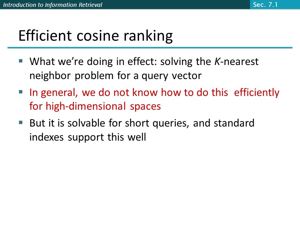 Introduction to Information Retrieval Efficient cosine ranking What were doing in effect: solving the K-nearest neighbor problem for a query vector In general, we do not know how to do this efficiently for high-dimensional spaces But it is solvable for short queries, and standard indexes support this well Sec.