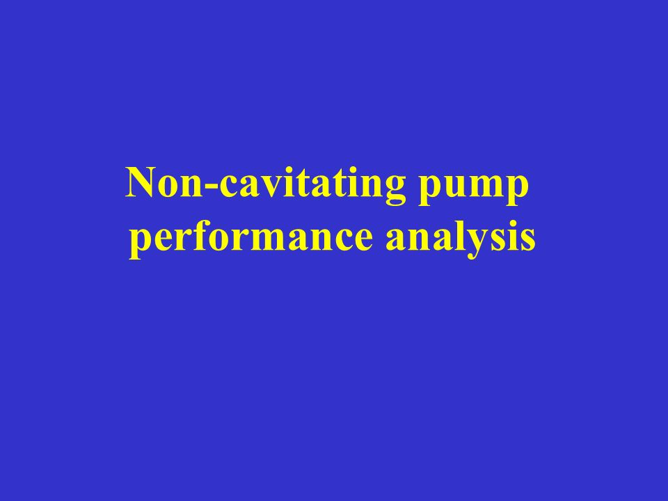 Non-cavitating pump performance analysis