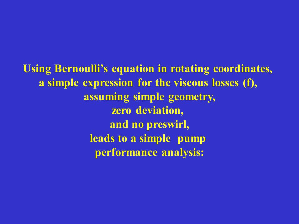 Using Bernoullis equation in rotating coordinates, a simple expression for the viscous losses (f), assuming simple geometry, zero deviation, and no preswirl, leads to a simple pump performance analysis: