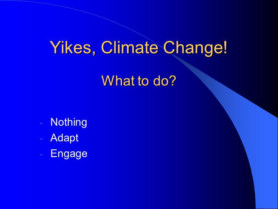 Yikes, Climate Change! What to do? - Nothing - Adapt - Engage
