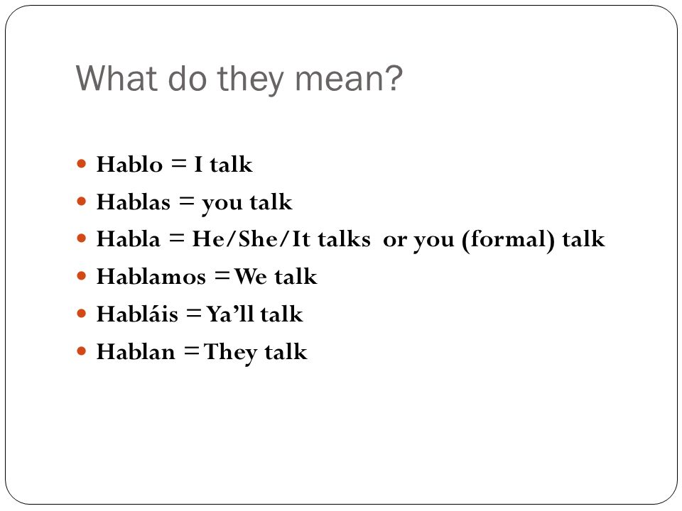 What do they mean? Hablo = I talk Hablas = you talk Habla = He/She/It talks or you (formal) talk Hablamos = We talk Habláis = Yall talk Hablan = They