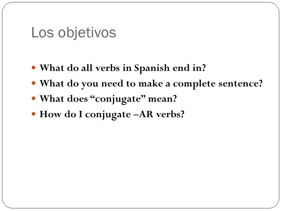 Los objetivos What do all verbs in Spanish end in? What do you need to make a complete sentence? What does conjugate mean? How do I conjugate –AR verb