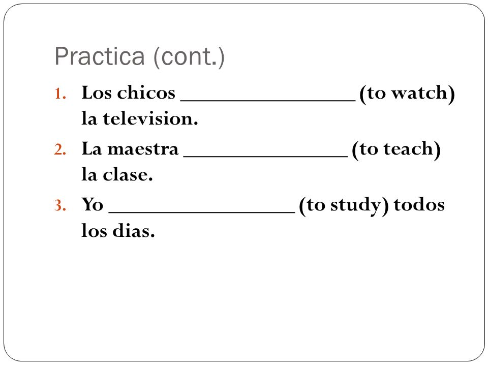 Practica (cont.) 1. Los chicos ________________ (to watch) la television. 2. La maestra _______________ (to teach) la clase. 3. Yo _________________ (