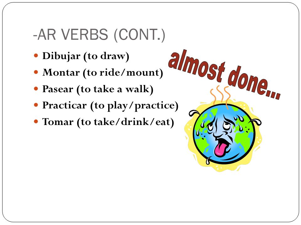 -AR VERBS (CONT.) Dibujar (to draw) Montar (to ride/mount) Pasear (to take a walk) Practicar (to play/practice) Tomar (to take/drink/eat)