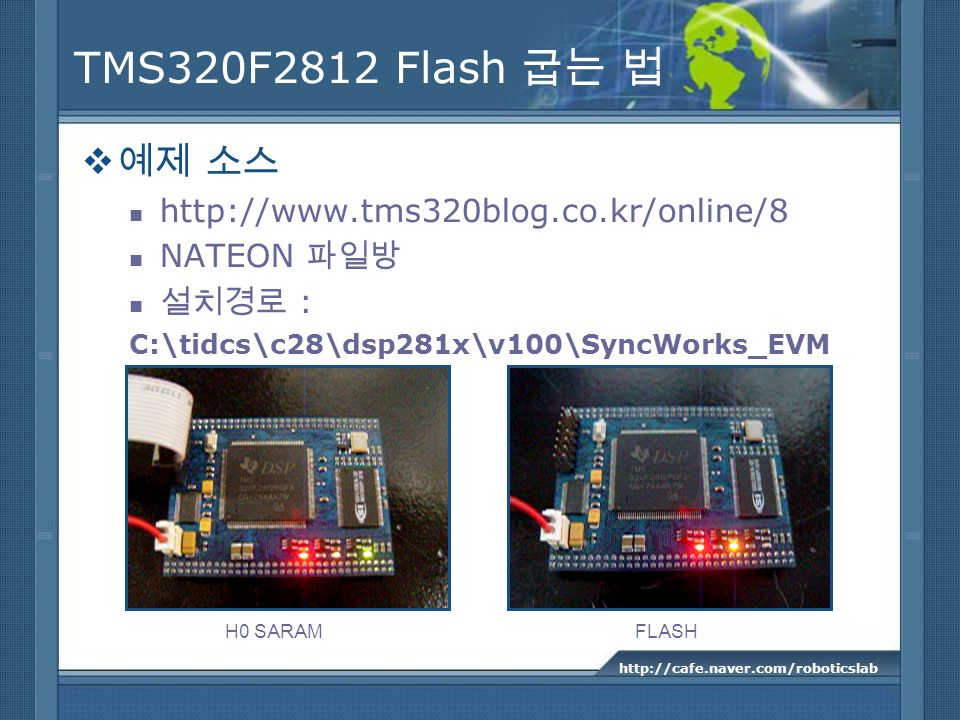 TMS320F2812 Flash http://www.tms320blog.co.kr/online/8 NATEON : C:\tidcs\c28\dsp281x\v100\SyncWorks_EVM http://cafe.naver.com/roboticslab H0 SARAMFLAS