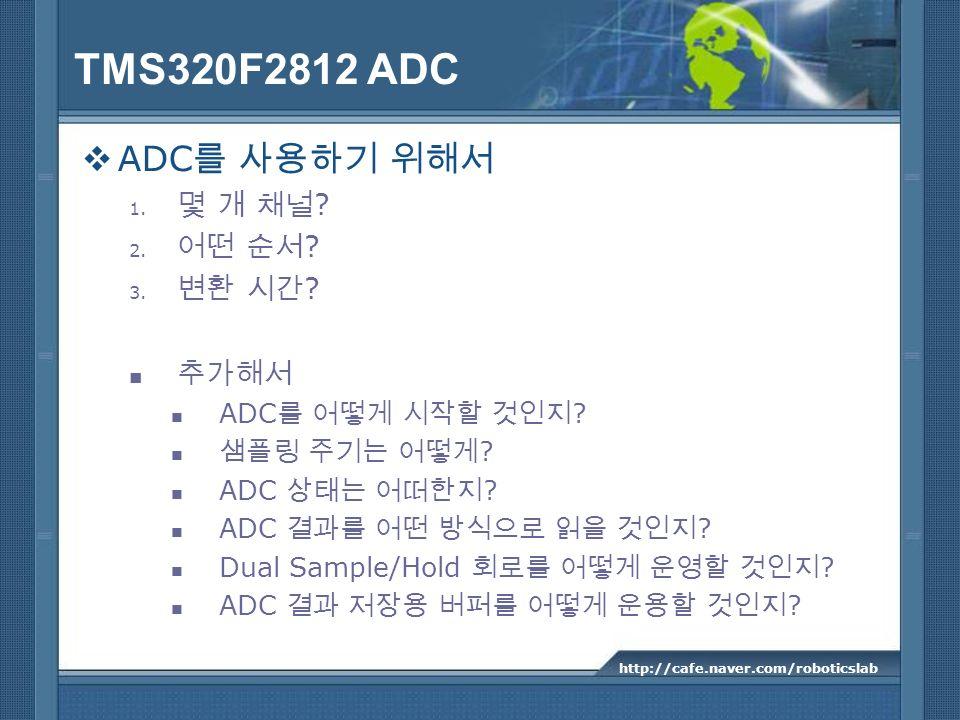 TMS320F2812 ADC ADC 1. ? 2. ? 3. ? ADC ? ? ADC ? Dual Sample/Hold ? ADC ? http://cafe.naver.com/roboticslab