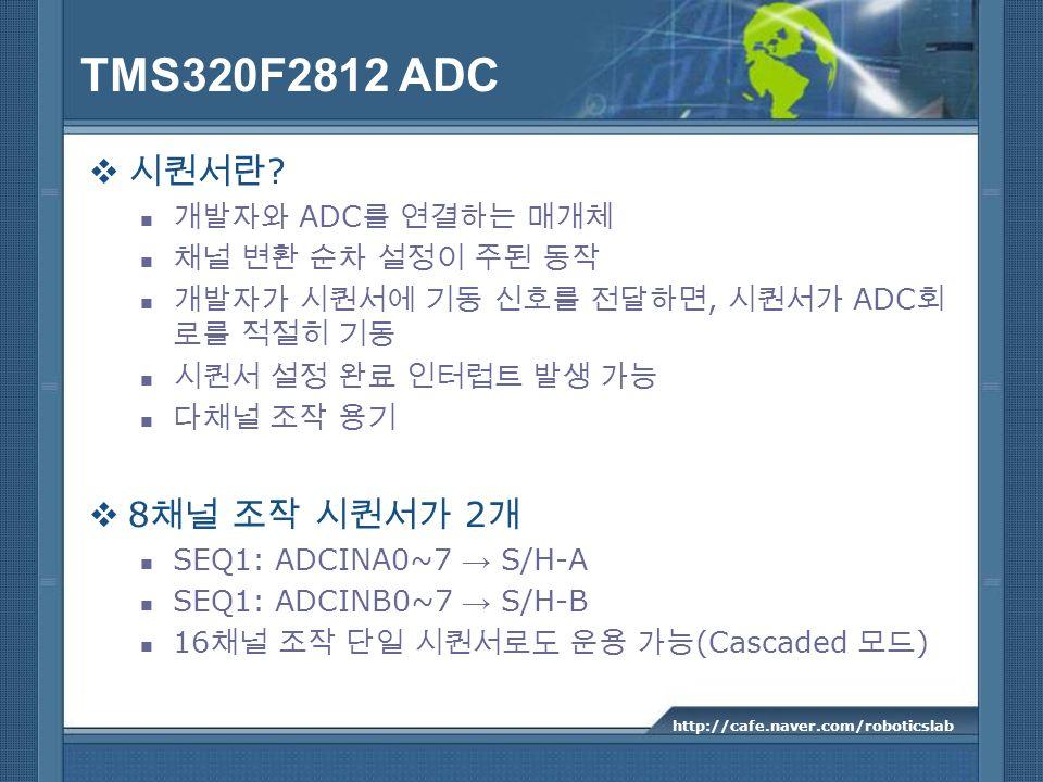 TMS320F2812 ADC ? ADC, ADC 8 2 SEQ1: ADCINA0~7 S/H-A SEQ1: ADCINB0~7 S/H-B 16 (Cascaded ) http://cafe.naver.com/roboticslab