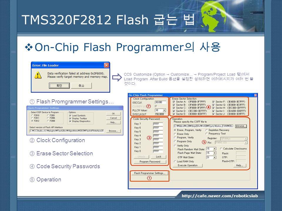 TMS320F2812 Flash On-Chip Flash Programmer http://cafe.naver.com/roboticslab CCS Customize (Option Customize… Program/Project Load ) Load Program Afte
