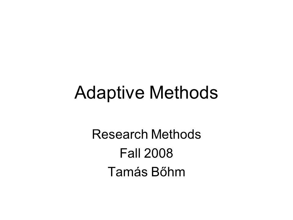 Adaptive Methods Research Methods Fall 2008 Tamás Bőhm