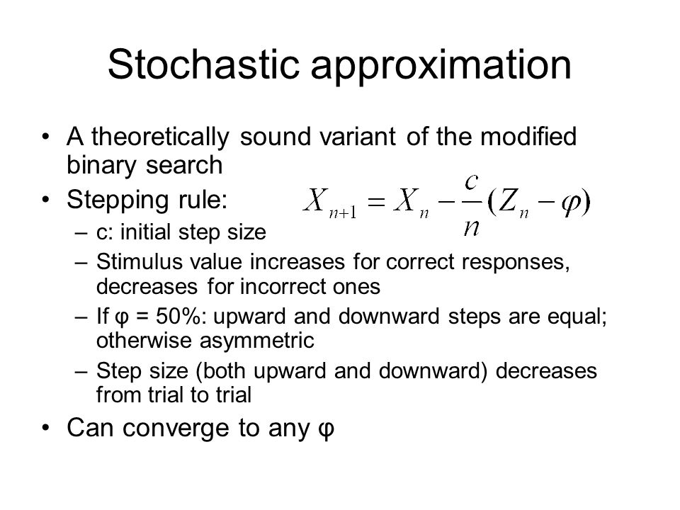 Stochastic approximation A theoretically sound variant of the modified binary search Stepping rule: –c: initial step size –Stimulus value increases for correct responses, decreases for incorrect ones –If φ = 50%: upward and downward steps are equal; otherwise asymmetric –Step size (both upward and downward) decreases from trial to trial Can converge to any φ