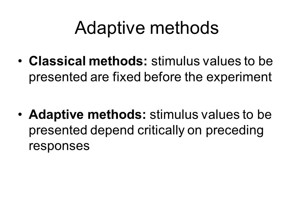Adaptive methods Classical methods: stimulus values to be presented are fixed before the experiment Adaptive methods: stimulus values to be presented depend critically on preceding responses