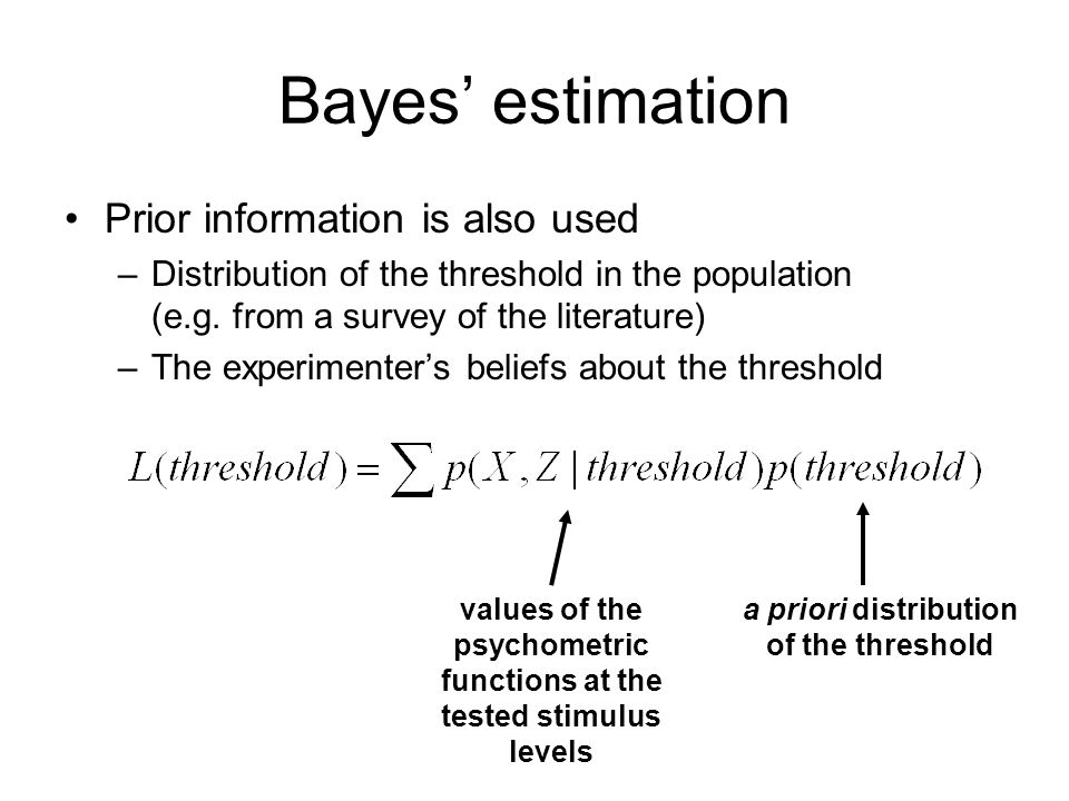 Bayes estimation Prior information is also used –Distribution of the threshold in the population (e.g.