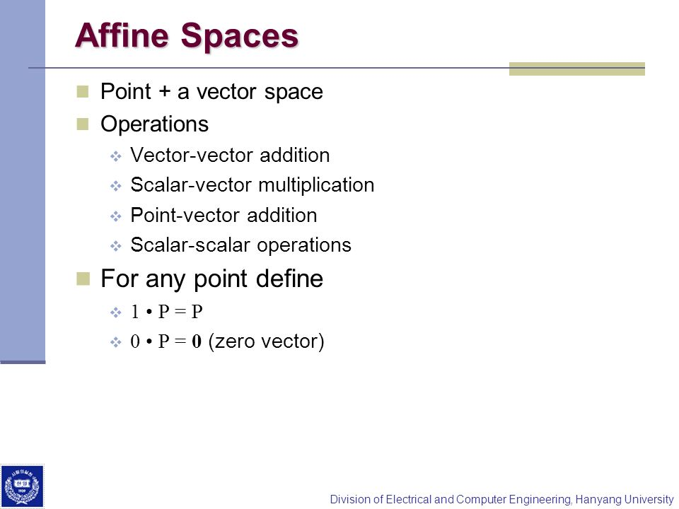 Division of Electrical and Computer Engineering, Hanyang University Affine Spaces Point + a vector space Operations Vector-vector addition Scalar-vect