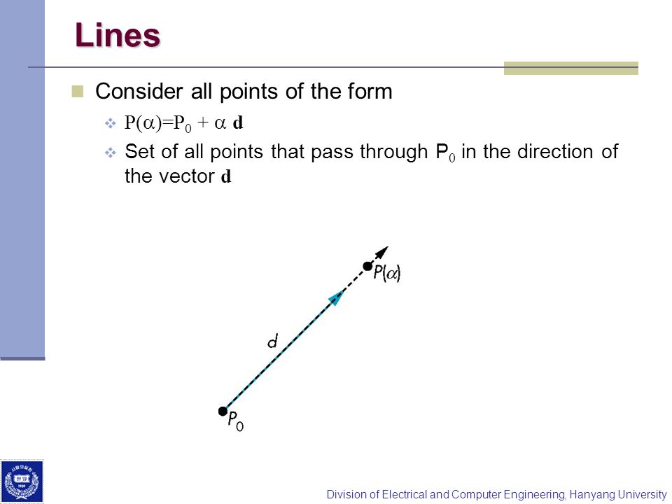 Division of Electrical and Computer Engineering, Hanyang University Lines Consider all points of the form P( )=P 0 + d Set of all points that pass thr
