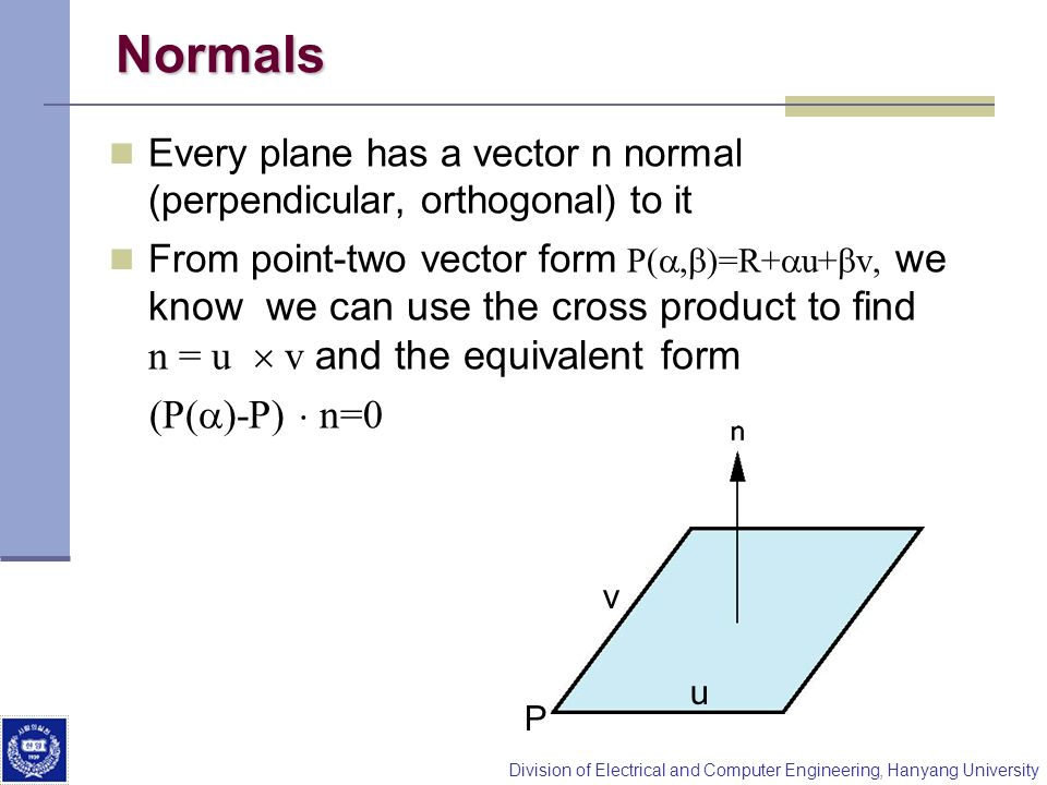 Division of Electrical and Computer Engineering, Hanyang University Normals Every plane has a vector n normal (perpendicular, orthogonal) to it From p