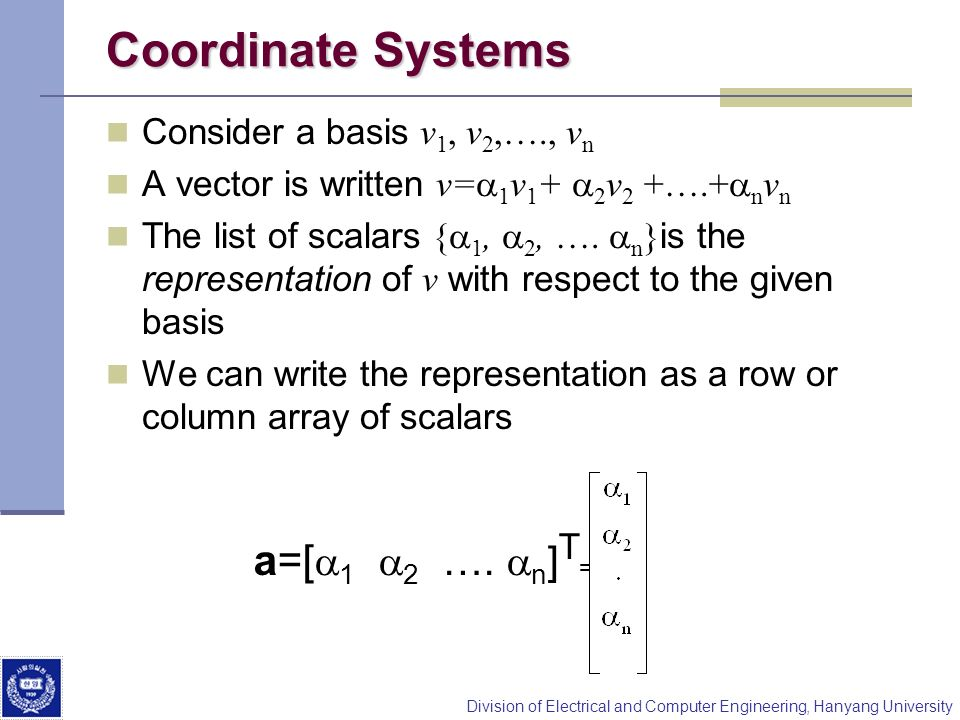 Division of Electrical and Computer Engineering, Hanyang University Coordinate Systems Consider a basis v 1, v 2,…., v n A vector is written v= 1 v 1