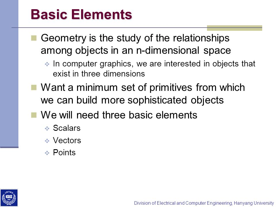 Division of Electrical and Computer Engineering, Hanyang University Basic Elements Geometry is the study of the relationships among objects in an n-di