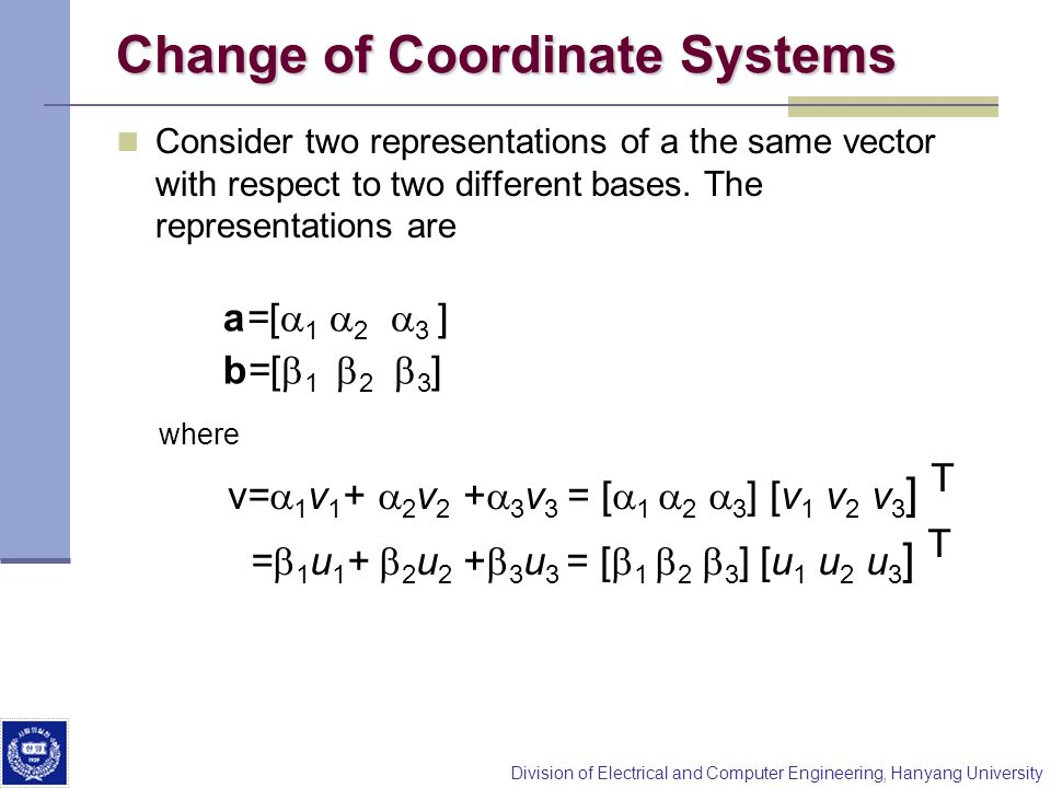 Division of Electrical and Computer Engineering, Hanyang University Change of Coordinate Systems Consider two representations of a the same vector wit