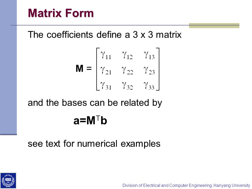 Division of Electrical and Computer Engineering, Hanyang University Matrix Form The coefficients define a 3 x 3 matrix and the bases can be related by