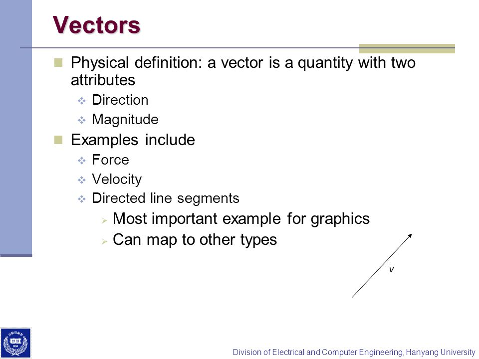 Division of Electrical and Computer Engineering, Hanyang University Vectors Physical definition: a vector is a quantity with two attributes Direction