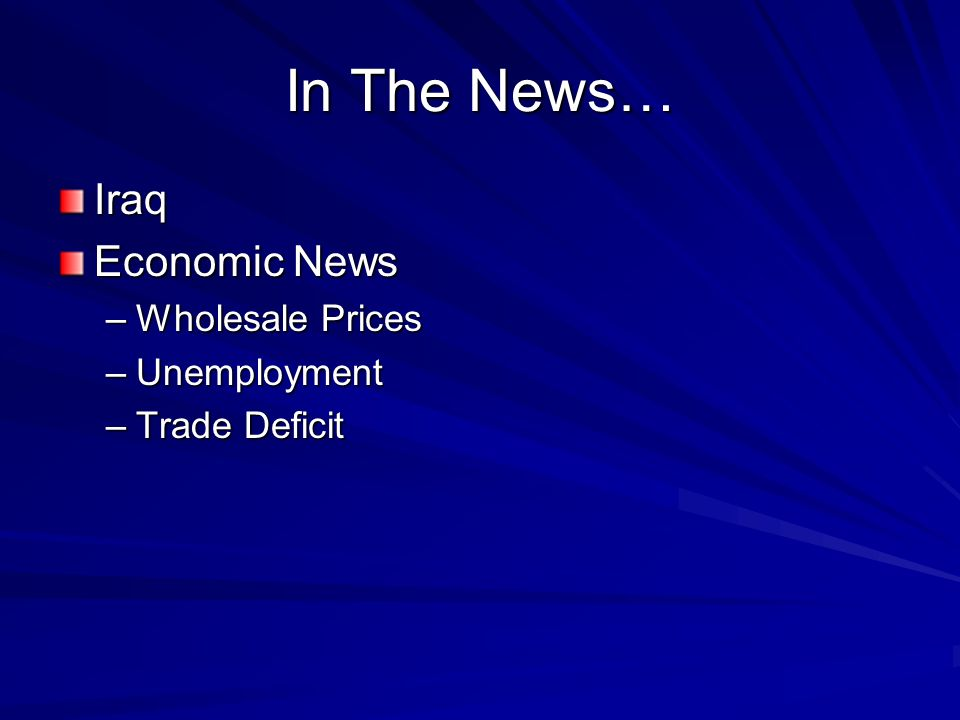 In The News… Iraq Economic News –Wholesale Prices –Unemployment –Trade Deficit