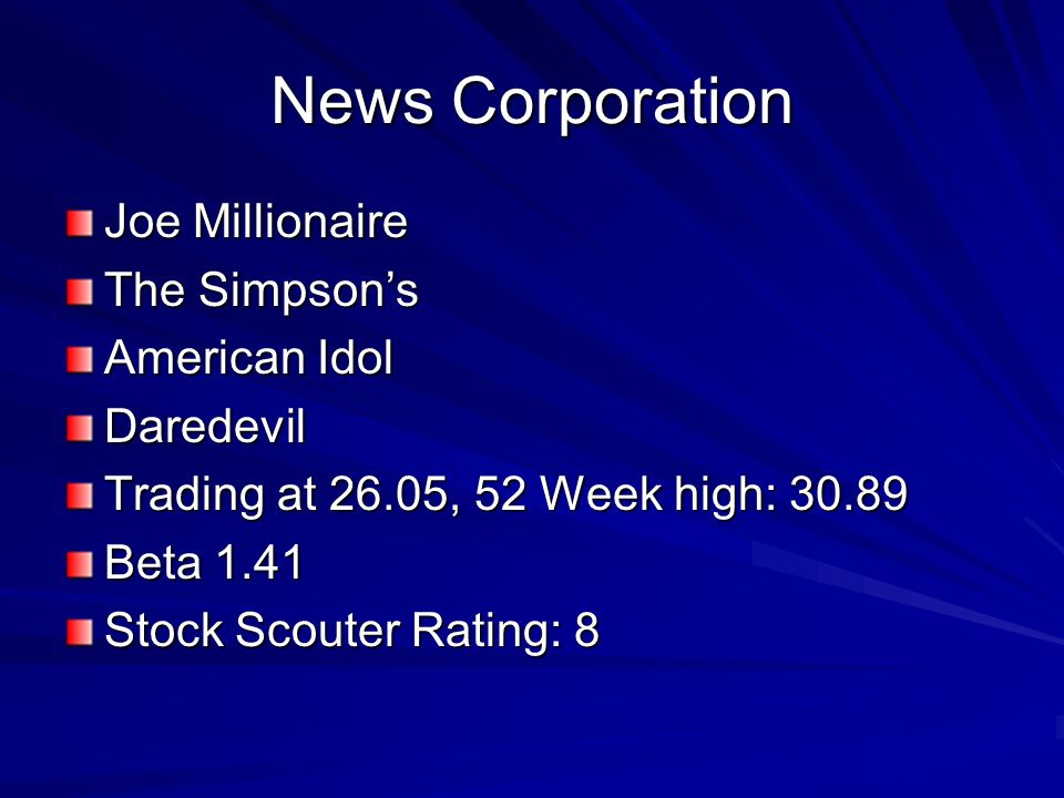 News Corporation Joe Millionaire The Simpsons American Idol Daredevil Trading at 26.05, 52 Week high: 30.89 Beta 1.41 Stock Scouter Rating: 8