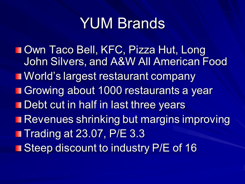 YUM Brands Own Taco Bell, KFC, Pizza Hut, Long John Silvers, and A&W All American Food Worlds largest restaurant company Growing about 1000 restaurant