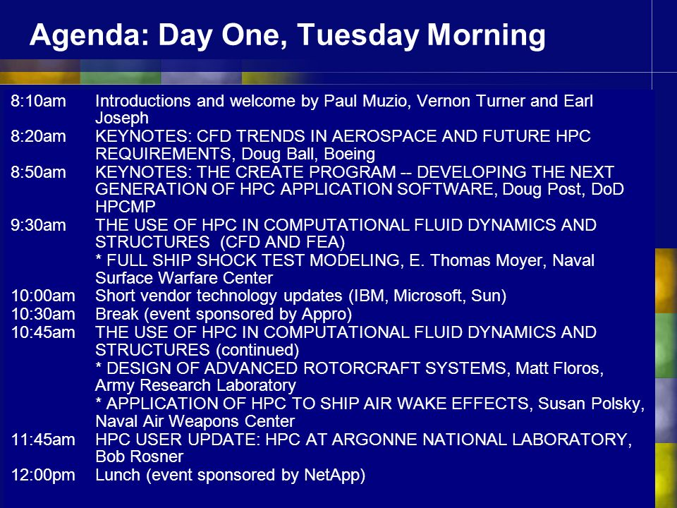 Agenda: Day One, Tuesday Morning 8:10am Introductions and welcome by Paul Muzio, Vernon Turner and Earl Joseph 8:20am KEYNOTES: CFD TRENDS IN AEROSPACE AND FUTURE HPC REQUIREMENTS, Doug Ball, Boeing 8:50amKEYNOTES: THE CREATE PROGRAM -- DEVELOPING THE NEXT GENERATION OF HPC APPLICATION SOFTWARE, Doug Post, DoD HPCMP 9:30am THE USE OF HPC IN COMPUTATIONAL FLUID DYNAMICS AND STRUCTURES (CFD AND FEA) * FULL SHIP SHOCK TEST MODELING, E.