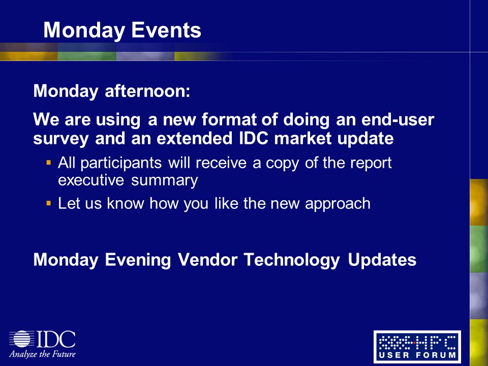 Monday Events Monday afternoon: We are using a new format of doing an end-user survey and an extended IDC market update All participants will receive a copy of the report executive summary Let us know how you like the new approach Monday Evening Vendor Technology Updates