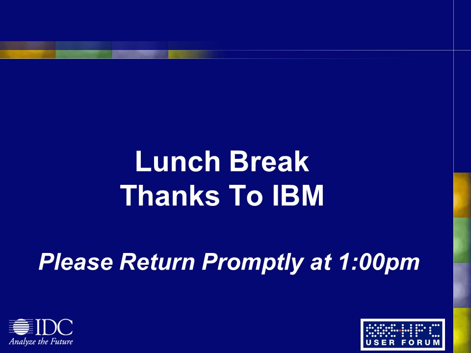 Lunch Break Thanks To IBM Please Return Promptly at 1:00pm