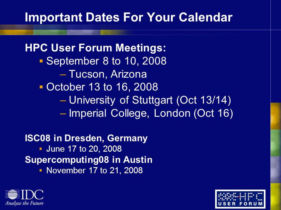 Important Dates For Your Calendar HPC User Forum Meetings: September 8 to 10, 2008 –Tucson, Arizona October 13 to 16, 2008 –University of Stuttgart (Oct 13/14) –Imperial College, London (Oct 16) ISC08 in Dresden, Germany June 17 to 20, 2008 Supercomputing08 in Austin November 17 to 21, 2008