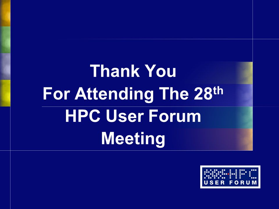 Thank You For Attending The 28 th HPC User Forum Meeting