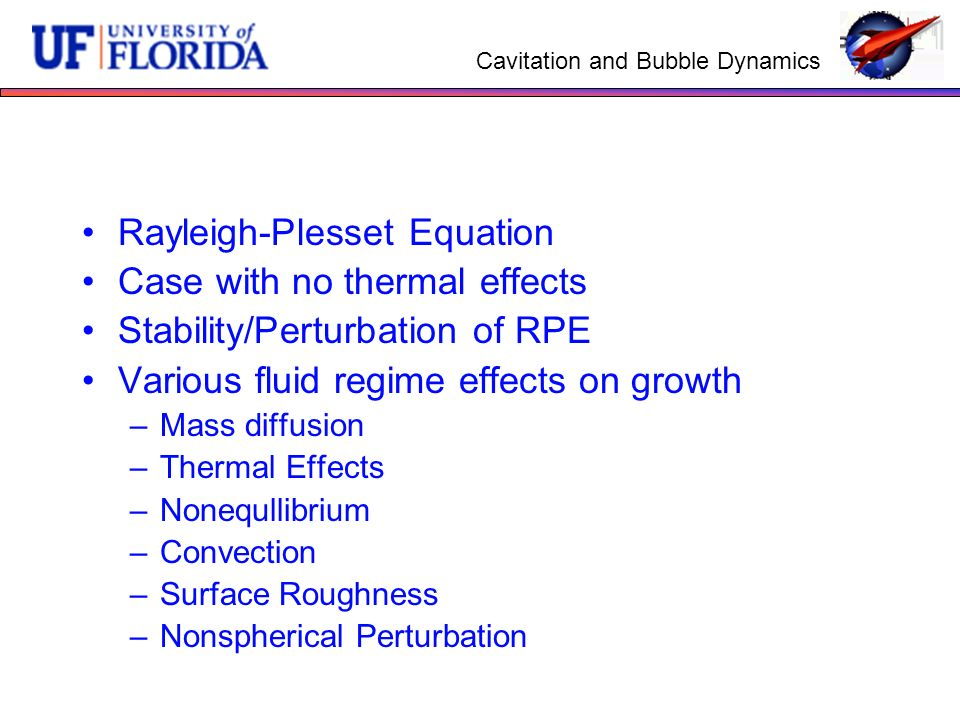 Cavitation and Bubble Dynamics Rayleigh-Plesset Equation Case with no thermal effects Stability/Perturbation of RPE Various fluid regime effects on gr