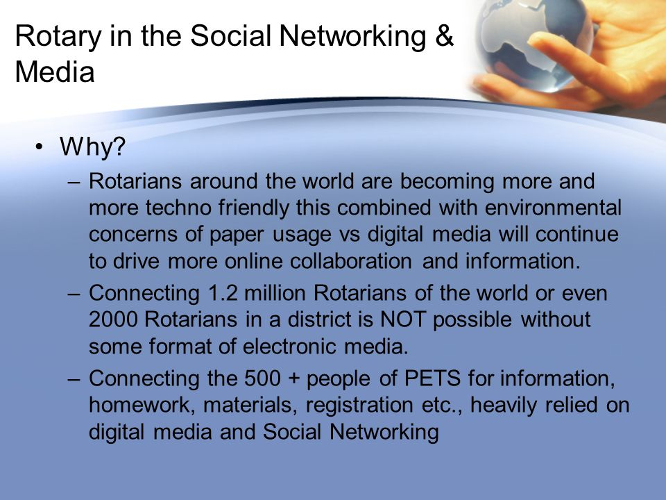 Rotary in the Social Networking & Media Why? –Rotarians around the world are becoming more and more techno friendly this combined with environmental c