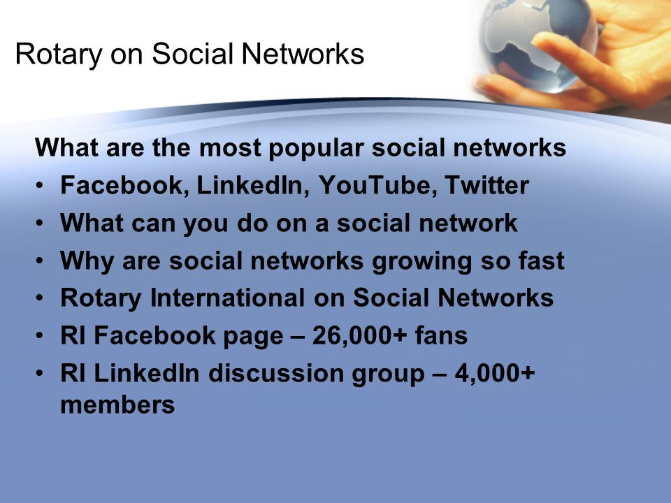 Rotary on Social Networks What are the most popular social networks Facebook, LinkedIn, YouTube, Twitter What can you do on a social network Why are social networks growing so fast Rotary International on Social Networks RI Facebook page – 26,000+ fans RI LinkedIn discussion group – 4,000+ members