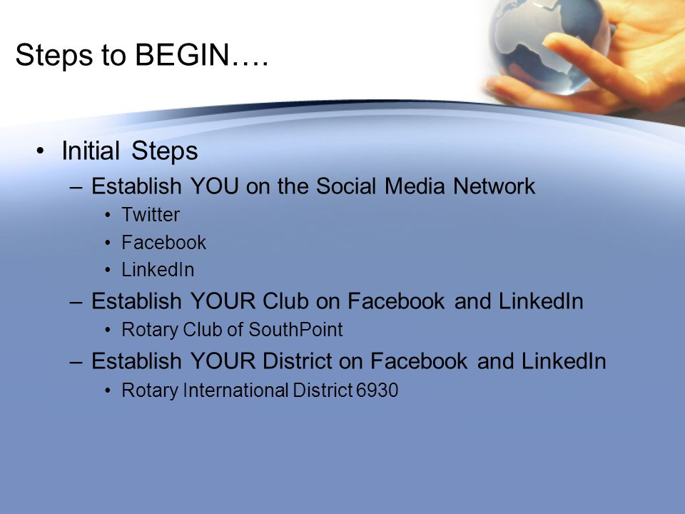 Steps to BEGIN…. Initial Steps –Establish YOU on the Social Media Network Twitter Facebook LinkedIn –Establish YOUR Club on Facebook and LinkedIn Rota